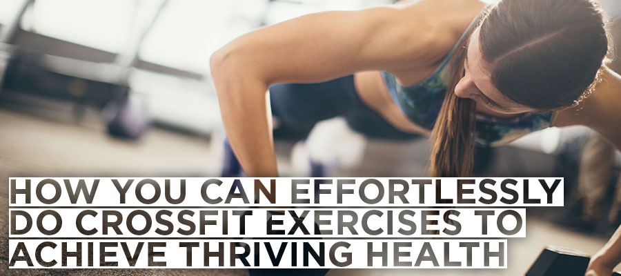 How you can Effortlessly do CrossFit Exercises to Achieve Thriving Health